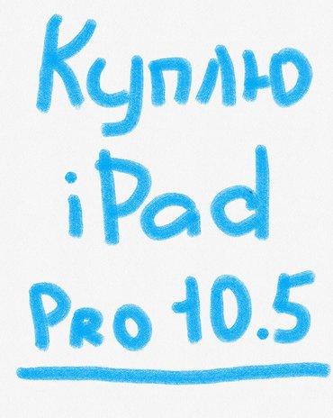 Куплю айпад про iPad pro 10. 5 срочно для себя тел:  в Бишкек