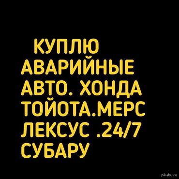 К У П Л Ю . А В А Р И Й Н Ы Х.  М А Ш И Н . В ЛЮБОМ СОСТОЯНИИ  ХОРОШАЯ в Бишкек