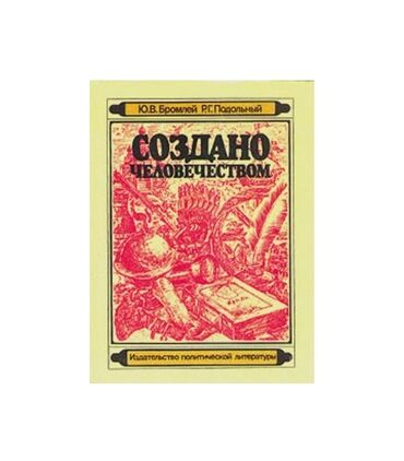 """Книга """"Создано человечеством"""" Авторы: Ю.В.Бромлей, Р.Г.Подольный Издат"""