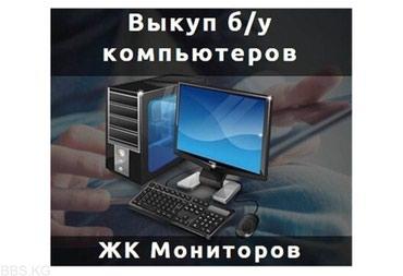 Выкуп б у компьютеров жк мониторов в Бишкек