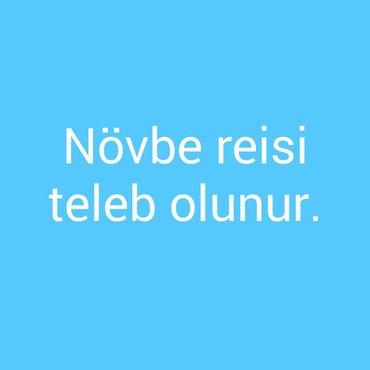 Bakı şəhərində Novbe reisi teleb olunur.Əmək haqqı 350-ilk ay ,2-ci aydan 500 Azn.Yaş