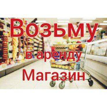 в-аренду-магазин в Кыргызстан: Возьму в аренду магазин (продуктовый или овощной ) Г.Бишкек