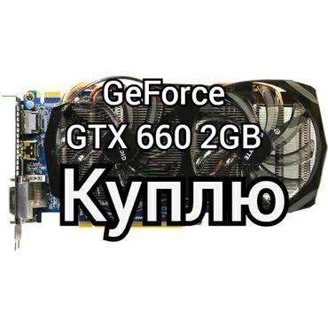 Куплю видеокарту   GeForce GTX 660 2GB ;От производителей Gigabyte