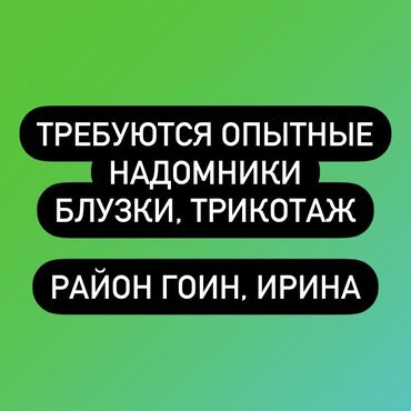 Швейное дело - Бишкек: Требуются опытные надомники(-цы) для качественного отшива женских