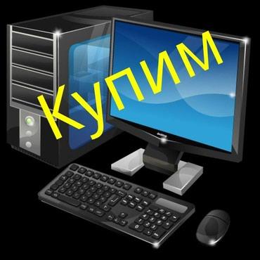 компьютер купить в Кыргызстан: Купим Компьютеры б/у и под масло.или ваше оборудование лежит в ломбард