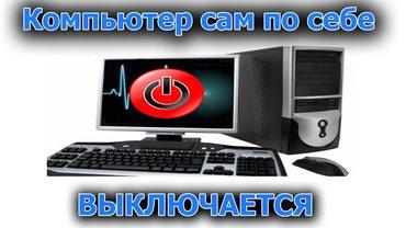 Компьютер выключается сам! Что делать?   Основные причины в Бишкек