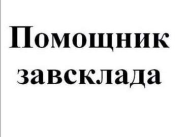 Срочно требуется Помощник ЗАВСКЛАДа в Бишкек