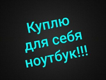 Другие ноутбуки и нетбуки в Кыргызстан: Куплю ноут для себя !!!Для игр.до 30000 сом!! Варианты сюда или в