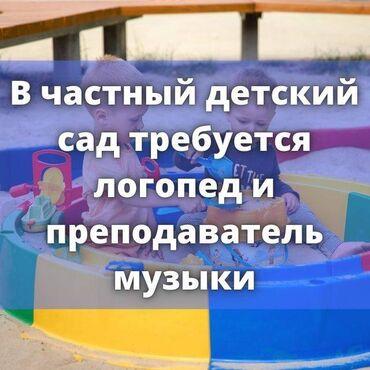 логопед бишкек in Кыргызстан | ОБРАЗОВАНИЕ, НАУКА: В частный детский сад требуется ЛОГОПЕД!Преподаватель музыки.Можно