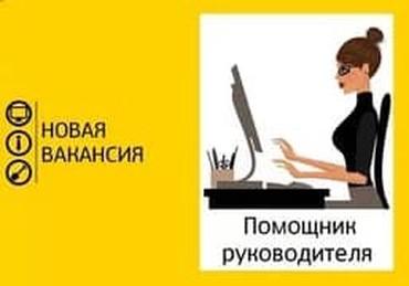 Требуется помощник руководителя ! в Бишкек