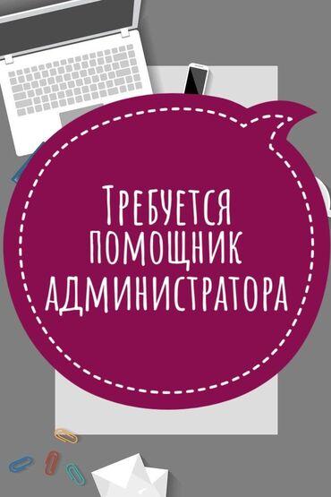 Требуется администратор - Кыргызстан: Помощник. Без опыта. Сменный график