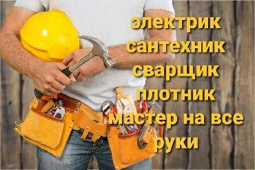 сварщик плотник в Кыргызстан: Местер на все руки, Электрик, Сантехник, Сварщик, Плотник, Мастер