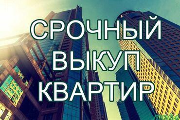 Куплю квартиру в Бишкек: Срочный Выкуп Квартир!!!Любой район,ремонт без ремонта.псо.Наличный