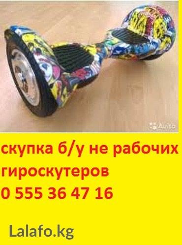 Скупаем не рабочие, разбитые, сломаннные, б/у гироскутеров. тел в Бишкек
