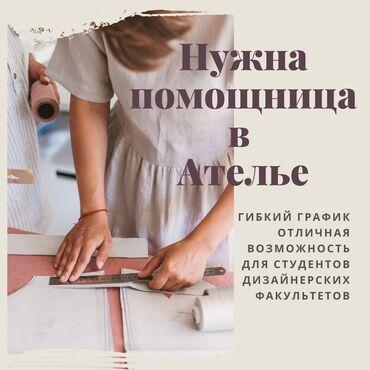 Другие специальности - Кыргызстан: Нужна помощница в ателье. Гибкий рабочий график ( возможный вариант д
