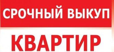 срочный выкуп квартиры!!! оформление за один день!!! (0700600206) в Бишкек