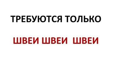 Требуются ТОЛЬКО ШВЕИ!!!НАБИРАЕМ в Бишкек