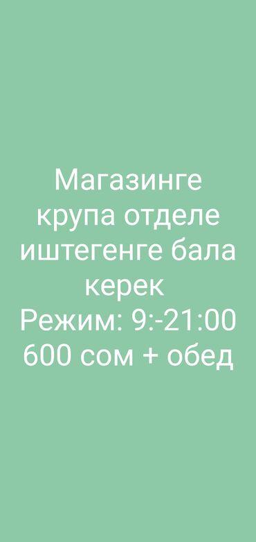 Магазинге крупа отделге иштегенге бала керек Режим 9:00 - 21:00