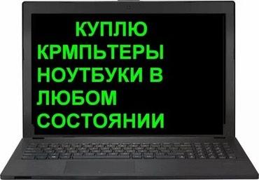 срочная скупка компьютеров в Кыргызстан: Скупка б/у ноутбуков и пк в рабочем и нерабочем состоянии. Добро