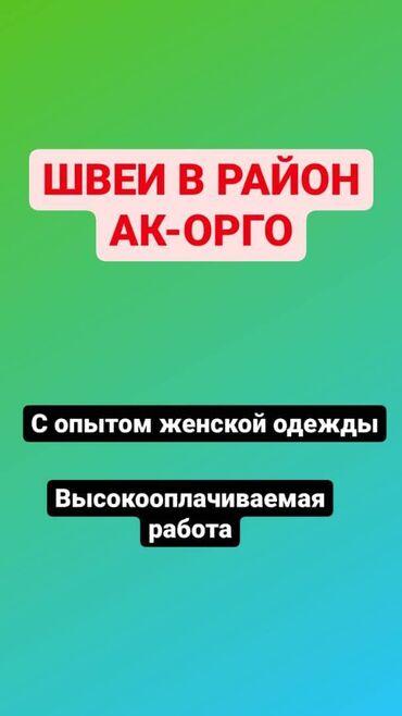 работа в бишкеке с ежедневной зарплатой в Кыргызстан: В РАЙОН АК-ОРГО Требуются высококвалифицированные швеи с опытом работы