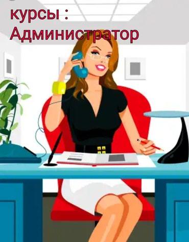 Курсы администратора, информативно, продуктивно, доступно в Бишкек