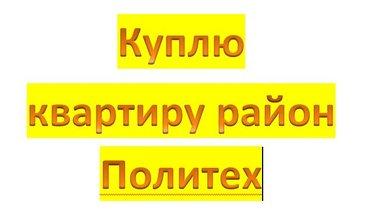 куплю квартиру для себя в районе политех, 1 или 2х комнатную в Бишкек