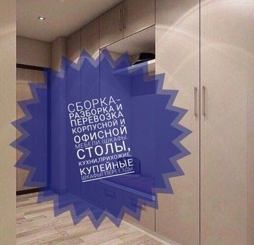 -Сборка Разборка и перевозка мебели. в Бишкек