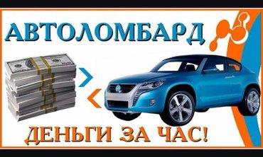 Быстро выдаем деньги под залог автомобилей. Оценка высокая проценты ни в Бишкек