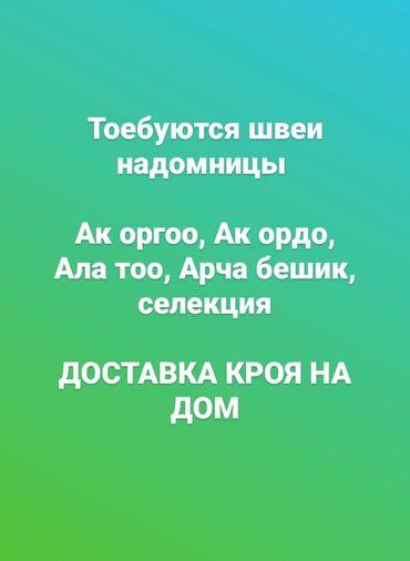 Швеи - Опыт работы: Больше 6 лет опыта - Бишкек: Требуются надомники, доставка кроя. Работы много. Ак оргоо, Ак ордо