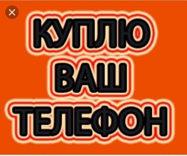 Скупка телефонов. Высокая оценка.Дорого чем в цуме.. в Бишкек