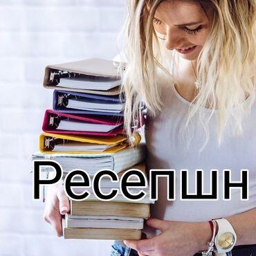 Работа - Кыргызстан: Требуется девушки и парни на РЕСЕПШН!!!  - прием и зарегистрирование