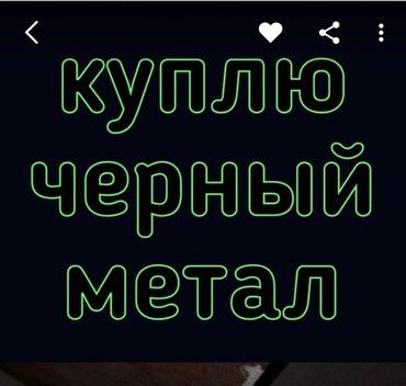 Куплю черный метал. самовывоз в любое время. в любой погоде в Бишкек