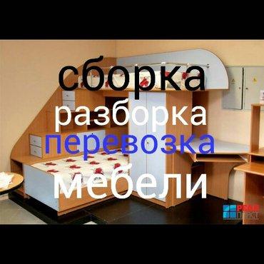 Сборка разборка мебели и перевозка + установка! качественно. Работаем  в Бишкек
