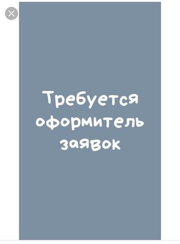 Требуется оформитель заявок на постоянную работу. Можно без опыта в Бишкек