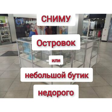 Недвижимость - Кыргызстан: Сниму недорого небольшой бутик или островок в торговом центре по