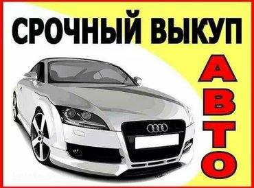 СРОЧНЫЙ ВЫКУП АВТО! КРУГЛОСУТОЧНО. в Бишкек