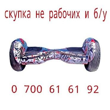 Скупка разбитых, не рабочих, сломанных и б/у гироскутеров. тел: в Бишкек
