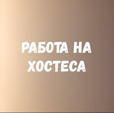 Требуется хостес  -ответственность -коммуникабельность  -обучаемость - в Бишкек