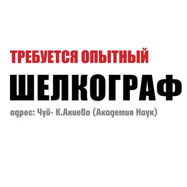 Швейное дело - Бишкек: Требуется опытный шелкограф. адрес: Чуй-К.Акиева (Академия Наук)