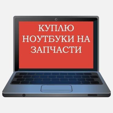 Выкуп нерабочих ноутбуков в любом в Бишкек