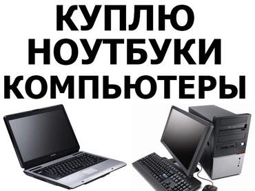 Абсолютно всегда выкупаю Ноутбуки и Компьютеры.Офис в центре города
