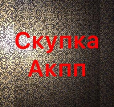 Скупка Акпп в рабочем/не рабочем виде до 2000 сом. в Бишкек