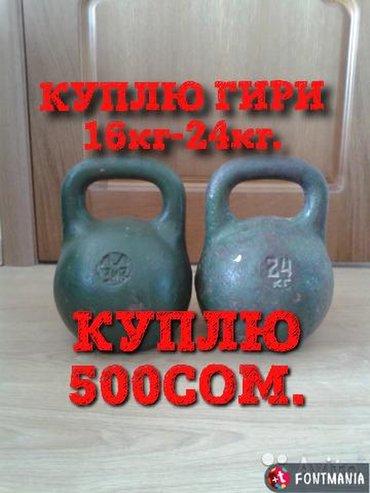 Гири - Бишкек: КУПЛЮ ГИРИ ПО 500СОМ