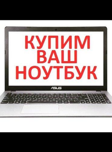 скупка ноутбуков в любому состоянием,  оплата сразу наличии в Бишкек