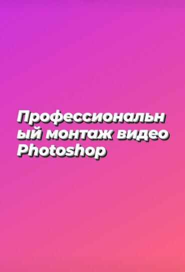 профессиональный монтаж и в Кыргызстан: Профессиональный Монтаж видео и Фотошоп