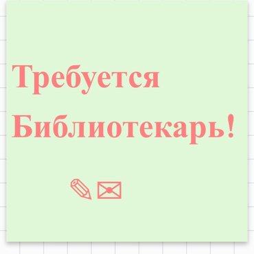 Требуются библиотекари !   в Бишкек