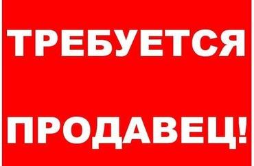 Срочно требуется продавец! в Бишкек