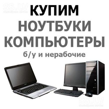 Купим Компьютеры Ноутбуки Б У и нерабочее в Бишкек