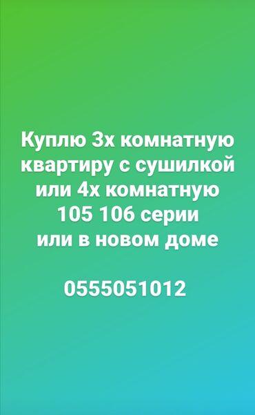 купить 3х комнатную квартиру в Кыргызстан: Куплю 3х. комнатную квартиру с сушилкой или 4х. комнатную 105 106