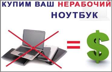 Выкупим ваш нерабочий ноутбук!цена в Бишкек